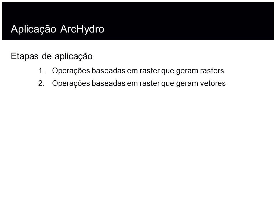Aplicação ArcHydro Etapas de aplicação 1.Operações baseadas em raster que geram rasters 2.Operações baseadas em raster que geram vetores