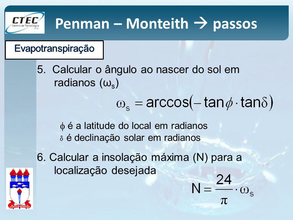 5. Calcular o ângulo ao nascer do sol em radianos (ω s ) é a latitude do local em radianos é declinação solar em radianos Penman – Monteith passos 6.