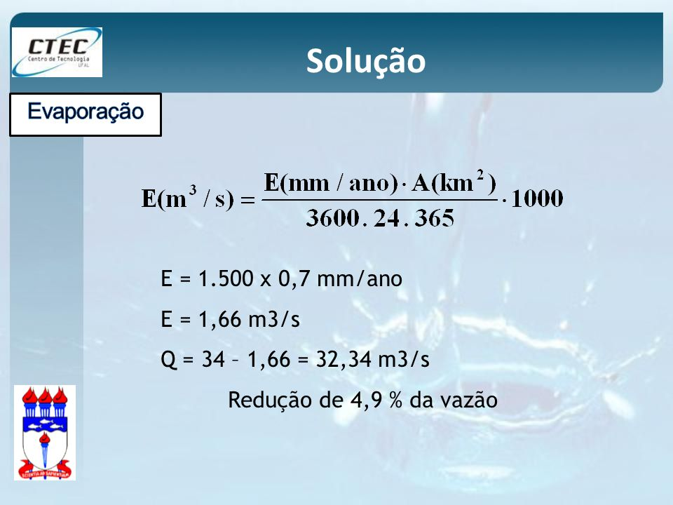 E = 1.500 x 0,7 mm/ano E = 1,66 m3/s Q = 34 – 1,66 = 32,34 m3/s Redução de 4,9 % da vazão Solução