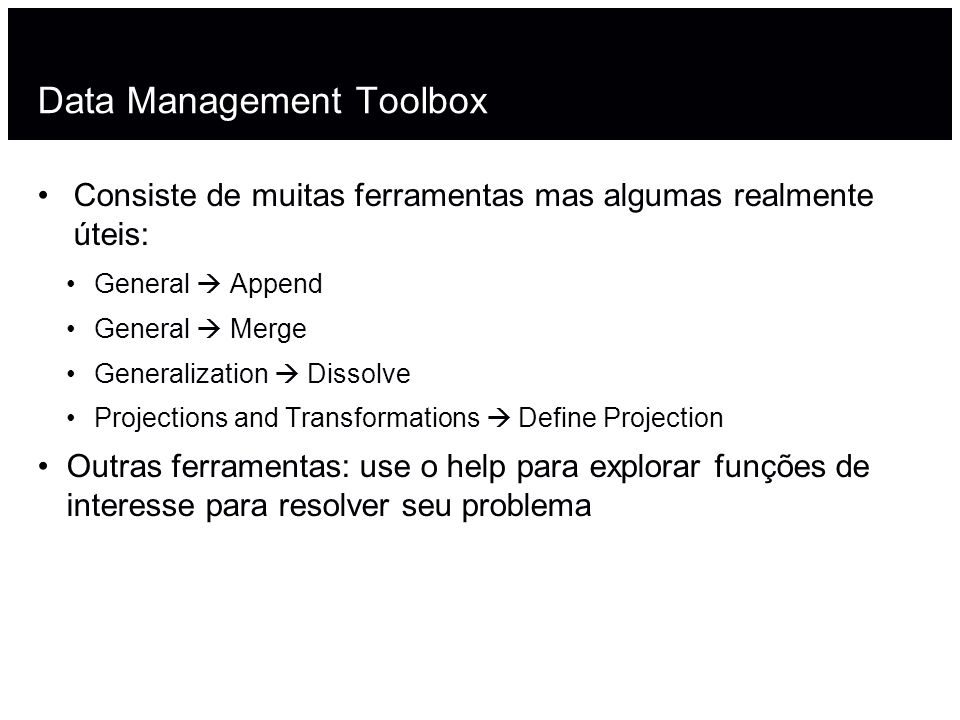 Data Management Toolbox Consiste de muitas ferramentas mas algumas realmente úteis: General Append General Merge Generalization Dissolve Projections a