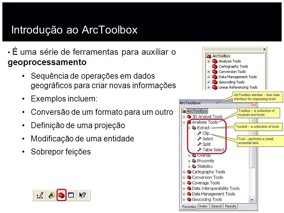 Introdução ao ArcToolbox É uma série de ferramentas para auxiliar o geoprocessamento Sequência de operações em dados geográficos para criar novas info