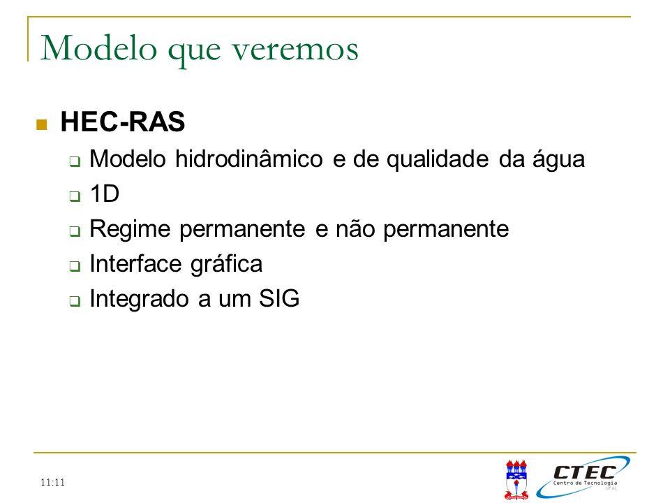 11:11 HEC-RAS Modelo hidrodinâmico e de qualidade da água 1D Regime permanente e não permanente Interface gráfica Integrado a um SIG Modelo que veremo