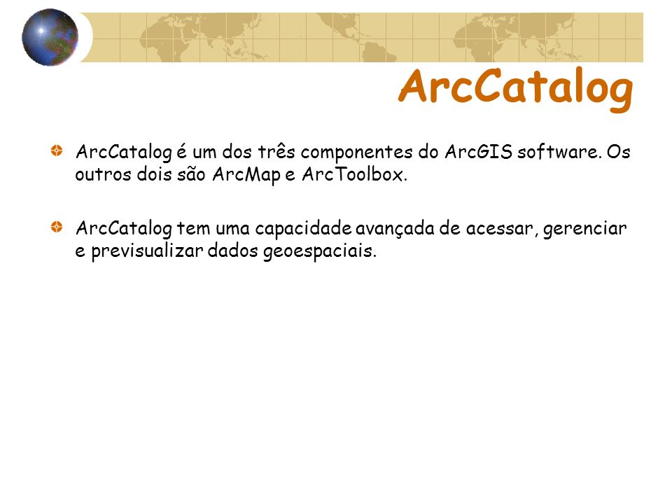 ArcCatalog ArcCatalog é um dos três componentes do ArcGIS software. Os outros dois são ArcMap e ArcToolbox. ArcCatalog tem uma capacidade avançada de