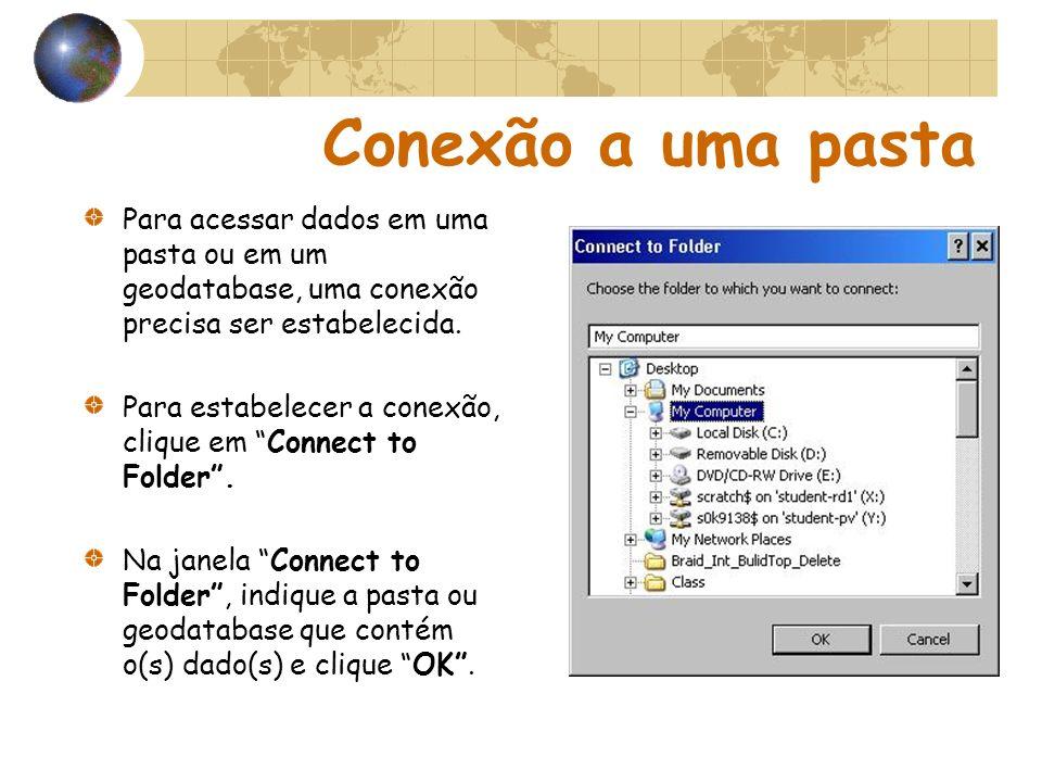 Conexão a uma pasta Para acessar dados em uma pasta ou em um geodatabase, uma conexão precisa ser estabelecida. Para estabelecer a conexão, clique em