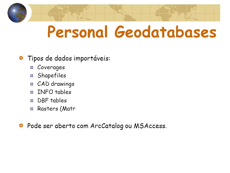 Personal Geodatabases Tipos de dados importáveis: Coverages Shapefiles CAD drawings INFO tables DBF tables Rasters (Matr Pode ser aberto com ArcCatalog ou MSAccess.