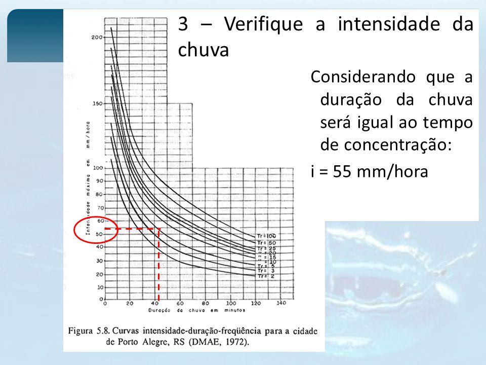 3 – Verifique a intensidade da chuva Considerando que a duração da chuva será igual ao tempo de concentração: i = 55 mm/hora