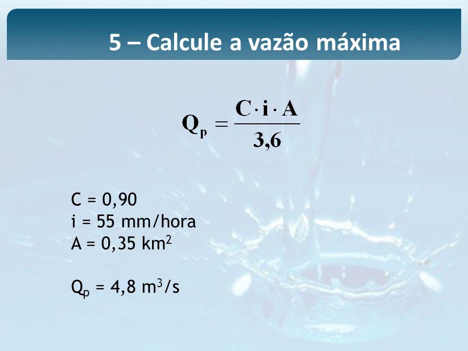5 – Calcule a vazão máxima C = 0,90 i = 55 mm/hora A = 0,35 km 2 Q p = 4,8 m 3 /s