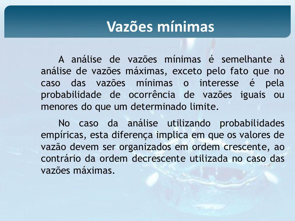 A análise de vazões mínimas é semelhante à análise de vazões máximas, exceto pelo fato que no caso das vazões mínimas o interesse é pela probabilidade