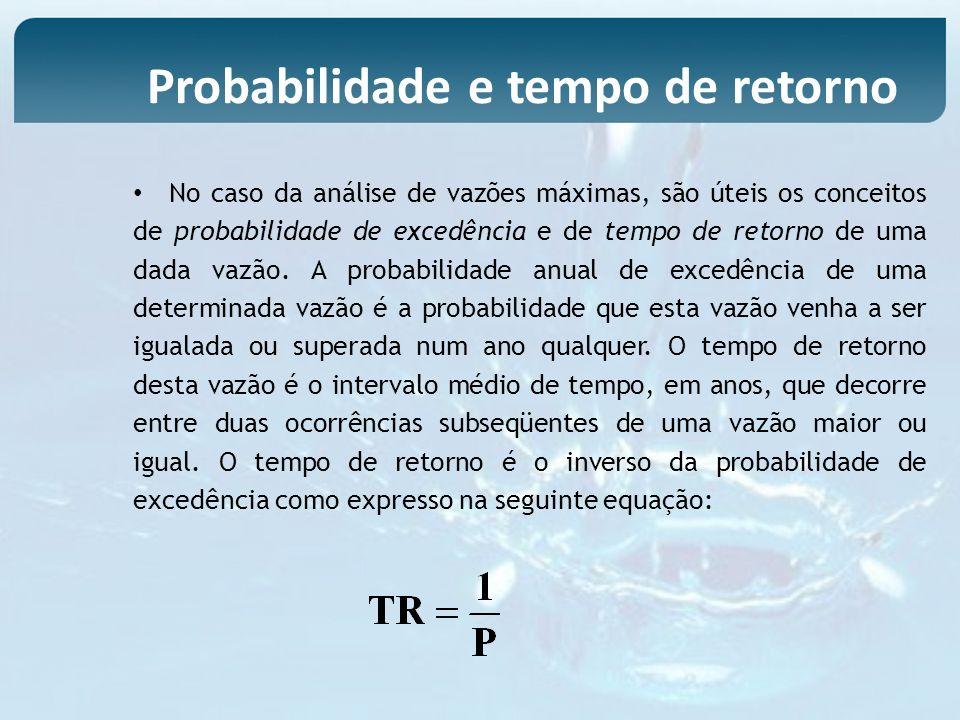 No caso da análise de vazões máximas, são úteis os conceitos de probabilidade de excedência e de tempo de retorno de uma dada vazão. A probabilidade a