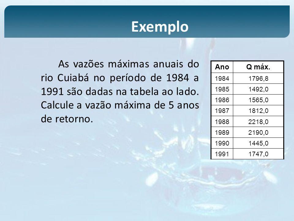 As vazões máximas anuais do rio Cuiabá no período de 1984 a 1991 são dadas na tabela ao lado. Calcule a vazão máxima de 5 anos de retorno. Exemplo Ano