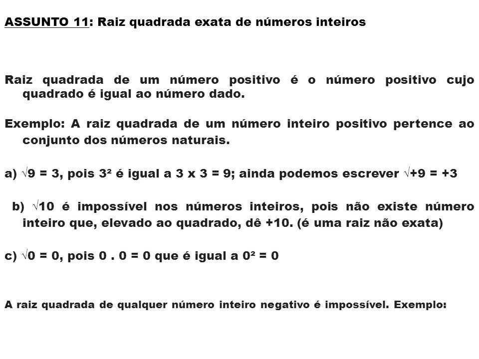 ASSUNTO 11: Raiz quadrada exata de números inteiros Raiz quadrada de um número positivo é o número positivo cujo quadrado é igual ao número dado. Exem