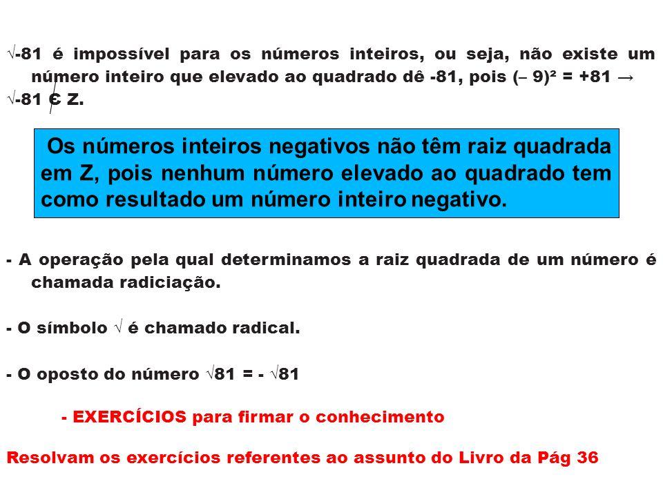 -81 é impossível para os números inteiros, ou seja, não existe um número inteiro que elevado ao quadrado dê -81, pois (– 9)² = +81 -81 Є Z. - A operaç