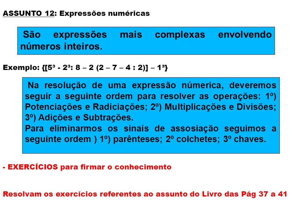 ASSUNTO 12: Expressões numéricas Exemplo: {[5³ - 2³: 8 – 2 (2 – 7 – 4 : 2)] – 1³} - EXERCÍCIOS para firmar o conhecimento Resolvam os exercícios refer