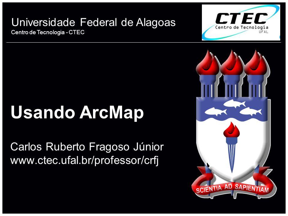 Universidade Federal de Alagoas Centro de Tecnologia - CTEC Usando ArcMap Carlos Ruberto Fragoso Júnior www.ctec.ufal.br/professor/crfj 1