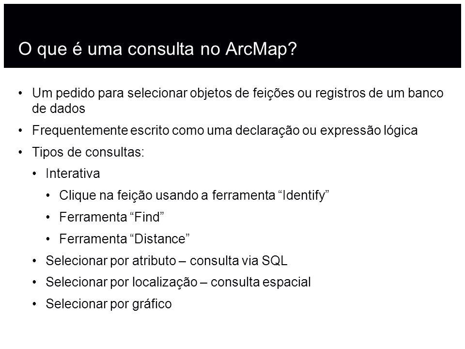 O que é uma consulta no ArcMap? Um pedido para selecionar objetos de feições ou registros de um banco de dados Frequentemente escrito como uma declara