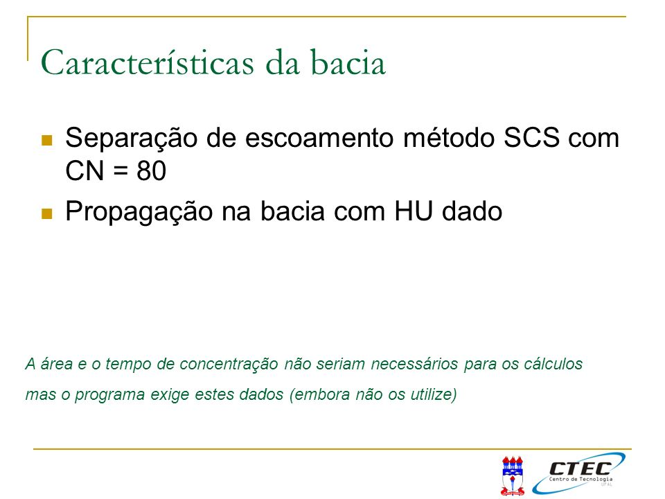 Características da bacia Separação de escoamento método SCS com CN = 80 Propagação na bacia com HU dado A área e o tempo de concentração não seriam ne
