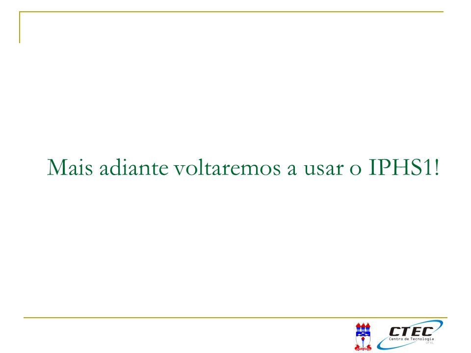 Mais adiante voltaremos a usar o IPHS1!