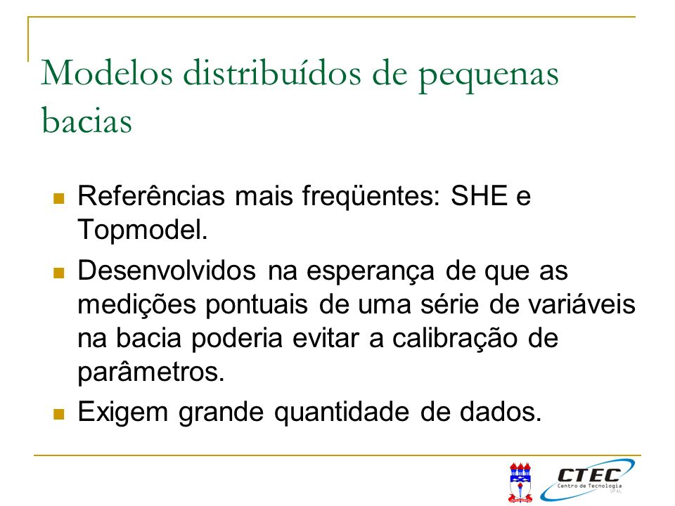 Modelos distribuídos de pequenas bacias Referências mais freqüentes: SHE e Topmodel. Desenvolvidos na esperança de que as medições pontuais de uma sér