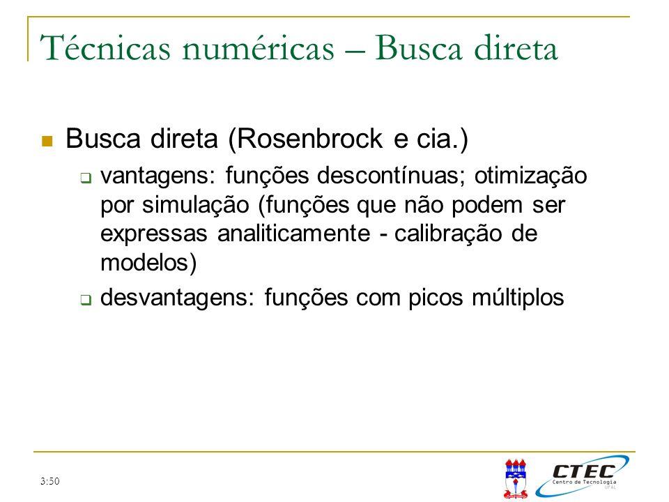3:50 Técnicas numéricas – Busca direta Busca direta (Rosenbrock e cia.) vantagens: funções descontínuas; otimização por simulação (funções que não pod