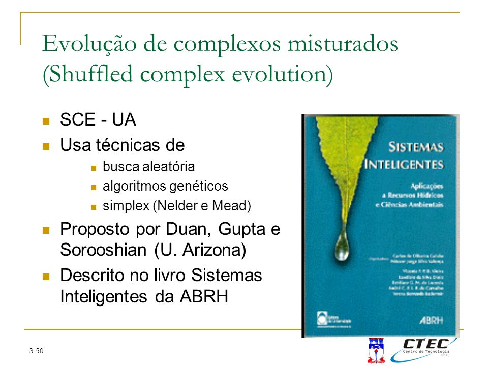 3:50 Evolução de complexos misturados (Shuffled complex evolution) SCE - UA Usa técnicas de busca aleatória algoritmos genéticos simplex (Nelder e Mea