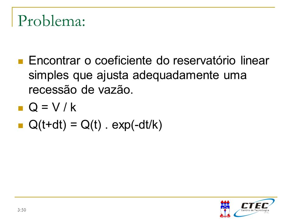 3:50 Problema: Encontrar o coeficiente do reservatório linear simples que ajusta adequadamente uma recessão de vazão. Q = V / k Q(t+dt) = Q(t). exp(-d