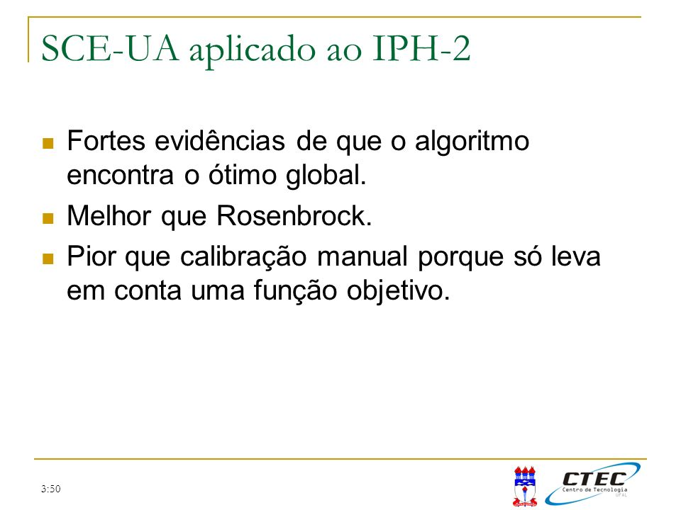 3:50 SCE-UA aplicado ao IPH-2 Fortes evidências de que o algoritmo encontra o ótimo global. Melhor que Rosenbrock. Pior que calibração manual porque s