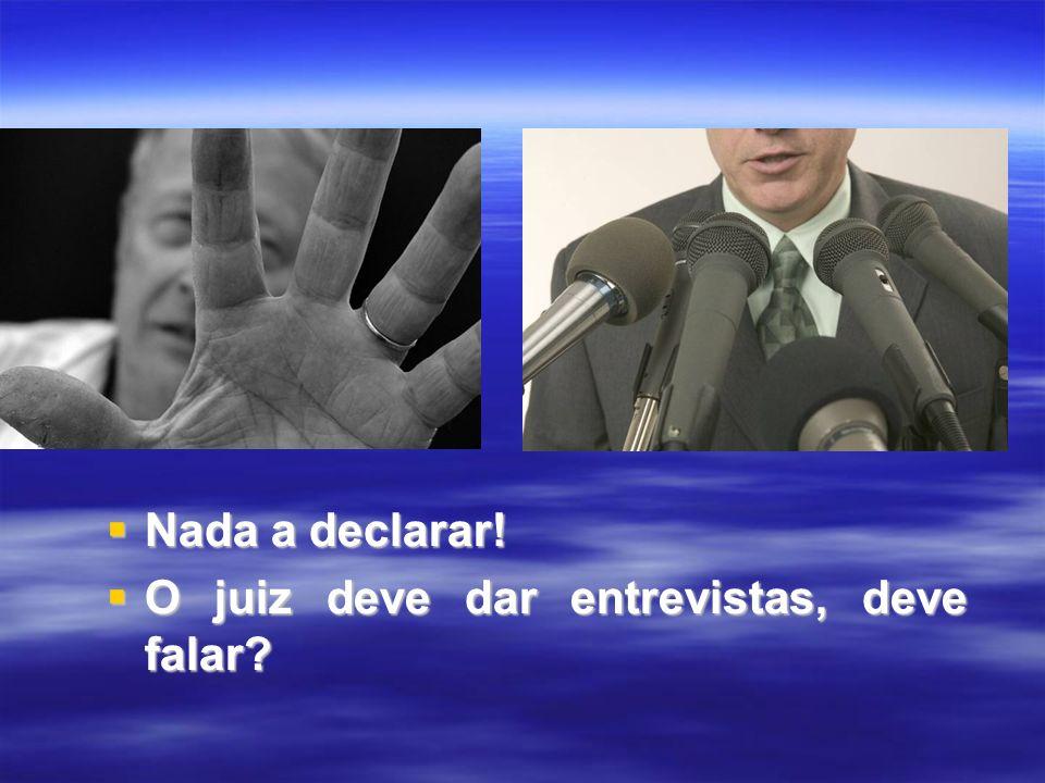 Nada a declarar! Nada a declarar! O juiz deve dar entrevistas, deve falar? O juiz deve dar entrevistas, deve falar?