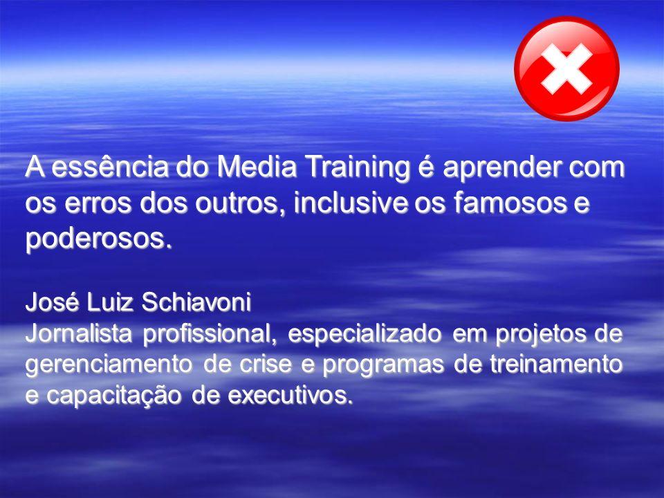 A essência do Media Training é aprender com os erros dos outros, inclusive os famosos e poderosos. José Luiz Schiavoni Jornalista profissional, especi