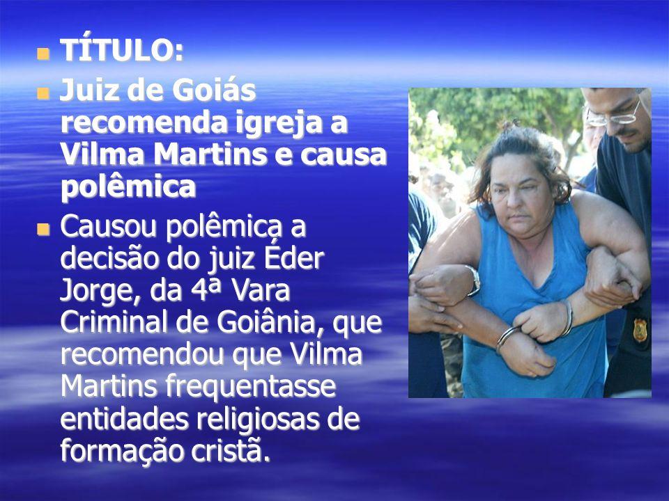 TÍTULO: TÍTULO: Juiz de Goiás recomenda igreja a Vilma Martins e causa polêmica Juiz de Goiás recomenda igreja a Vilma Martins e causa polêmica Causou