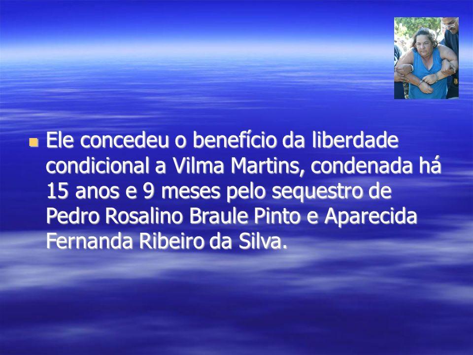 Ele concedeu o benefício da liberdade condicional a Vilma Martins, condenada há 15 anos e 9 meses pelo sequestro de Pedro Rosalino Braule Pinto e Apar
