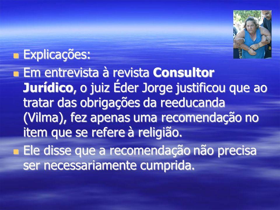 Explicações: Explicações: Em entrevista à revista Consultor Jurídico, o juiz Éder Jorge justificou que ao tratar das obrigações da reeducanda (Vilma),