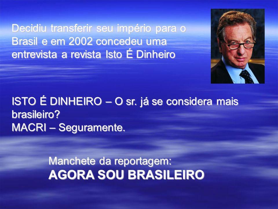 Decidiu transferir seu império para o Brasil e em 2002 concedeu uma entrevista a revista Isto É Dinheiro ISTO É DINHEIRO – O sr. já se considera mais