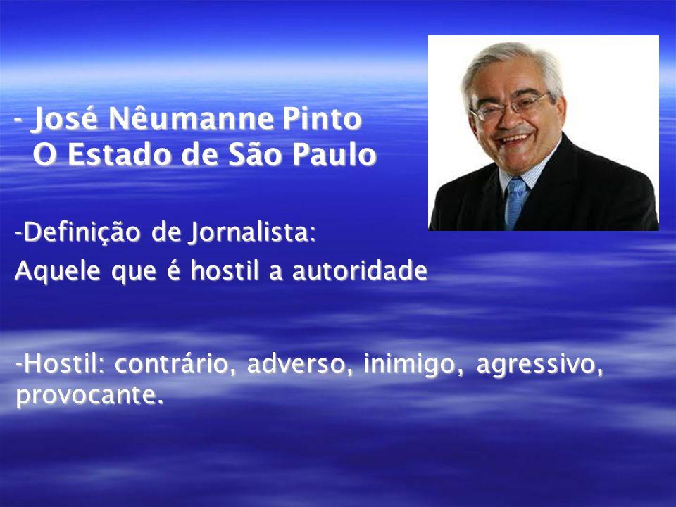 - José Nêumanne Pinto O Estado de São Paulo -Definição de Jornalista: Aquele que é hostil a autoridade -Hostil: contrário, adverso, inimigo, agressivo