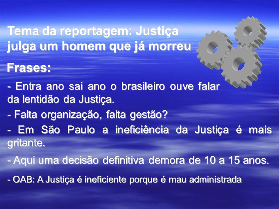 Tema da reportagem: Justiça julga um homem que já morreu - Entra ano sai ano o brasileiro ouve falar da lentidão da Justiça. - Falta organização, falt