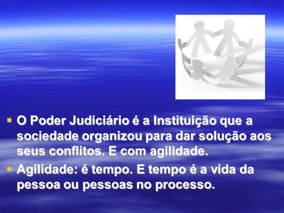O Poder Judiciário é a Instituição que a sociedade organizou para dar solução aos seus conflitos. E com agilidade. O Poder Judiciário é a Instituição