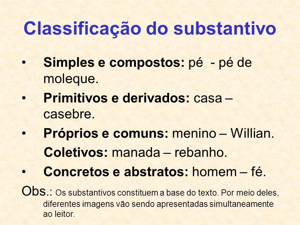 Classificação do substantivo Simples e compostos: pé - pé de moleque. Primitivos e derivados: casa – casebre. Próprios e comuns: menino – Willian. Col