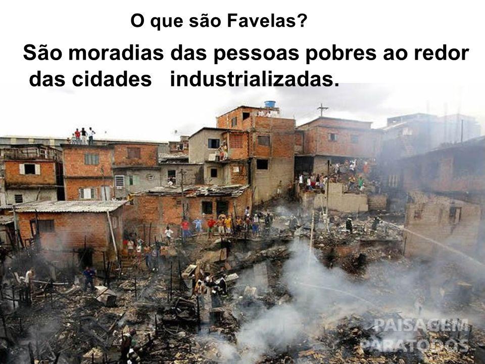 O que são Favelas? São moradias das pessoas pobres ao redor das cidades industrializadas.