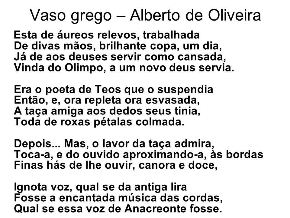 Vaso grego – Alberto de Oliveira Esta de áureos relevos, trabalhada De divas mãos, brilhante copa, um dia, Já de aos deuses servir como cansada, Vinda