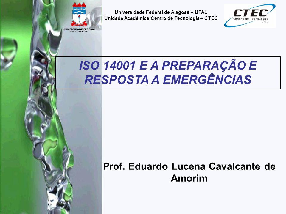 Prof. Eduardo Lucena Cavalcante de Amorim ISO 14001 E A PREPARAÇÃO E RESPOSTA A EMERGÊNCIAS Universidade Federal de Alagoas – UFAL Unidade Acadêmica C