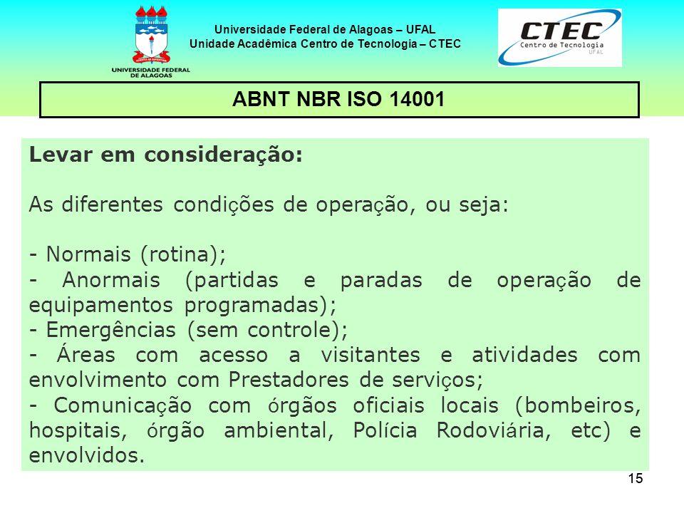 15 Universidade Federal de Alagoas – UFAL Unidade Acadêmica Centro de Tecnologia – CTEC ABNT NBR ISO 14001 Levar em considera ç ão: As diferentes cond