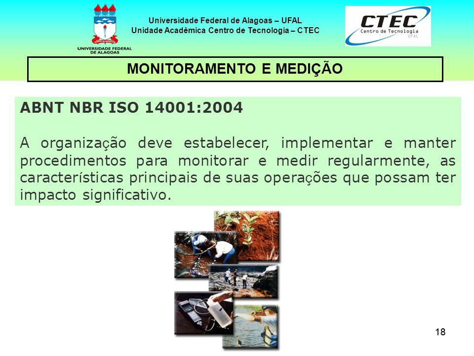 18 Universidade Federal de Alagoas – UFAL Unidade Acadêmica Centro de Tecnologia – CTEC MONITORAMENTO E MEDIÇÃO ABNT NBR ISO 14001:2004 A organiza ç ã