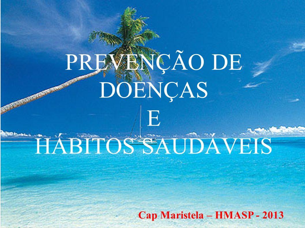 PREVENÇÃO DE DOENÇAS E HÁBITOS SAUDÁVEIS Cap Maristela – HMASP - 2013