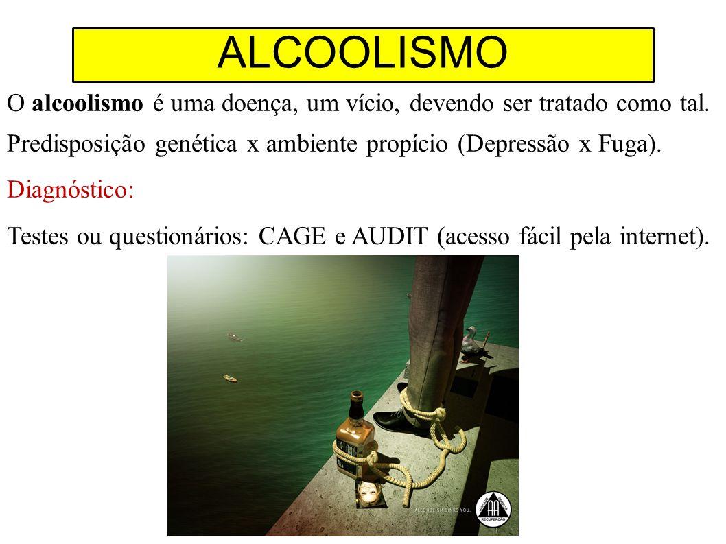 O alcoolismo é uma doença, um vício, devendo ser tratado como tal. Predisposição genética x ambiente propício (Depressão x Fuga). Diagnóstico: Testes