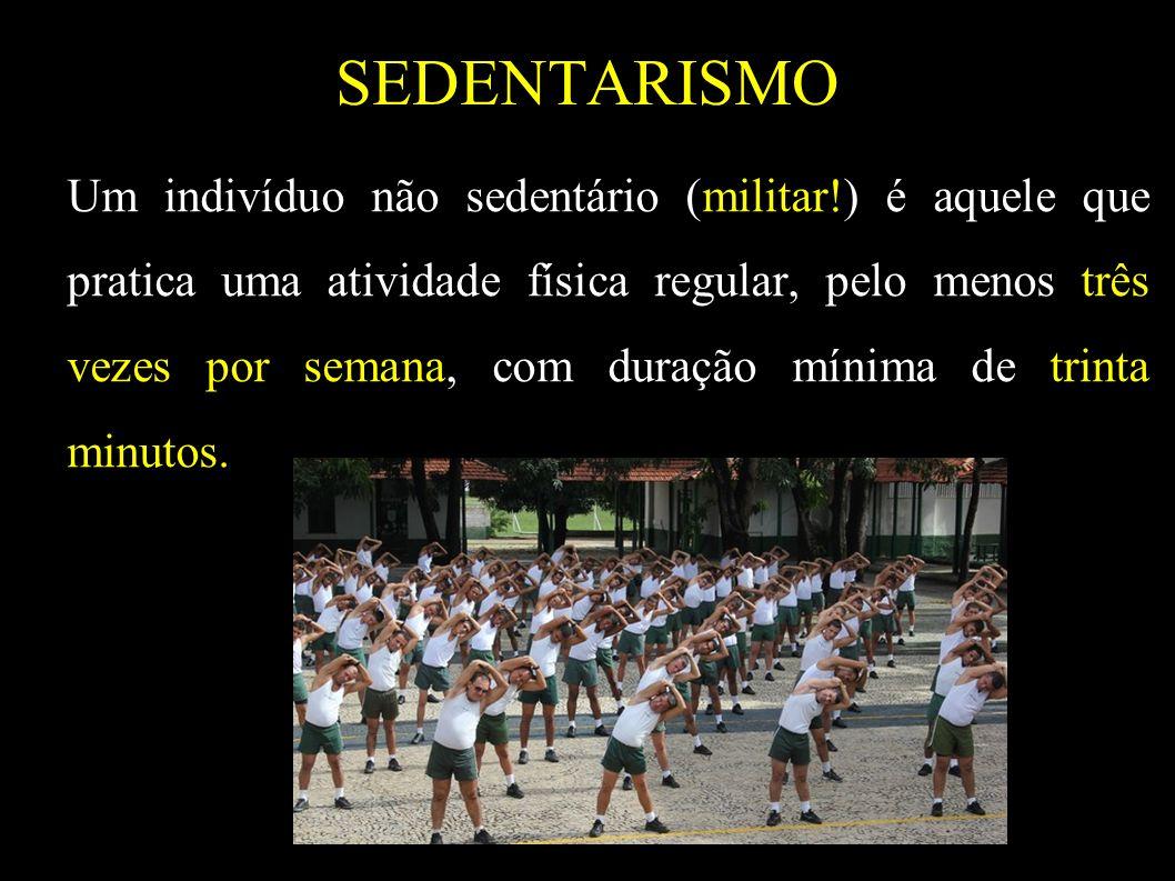 SEDENTARISMO Um indivíduo não sedentário (militar!) é aquele que pratica uma atividade física regular, pelo menos três vezes por semana, com duração m