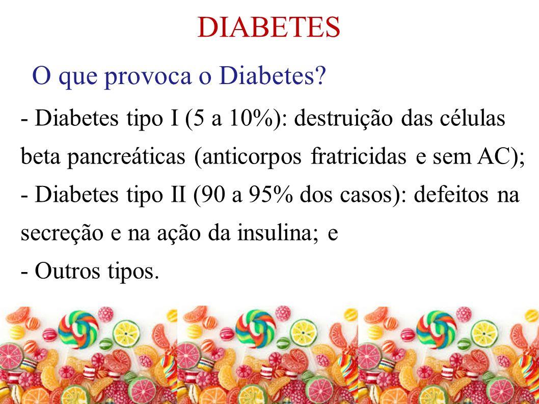 DIABETES O que provoca o Diabetes? - Diabetes tipo I (5 a 10%): destruição das células beta pancreáticas (anticorpos fratricidas e sem AC); - Diabetes