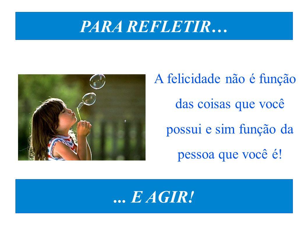 PARA REFLETIR… A felicidade não é função das coisas que você possui e sim função da pessoa que você é!... E AGIR!