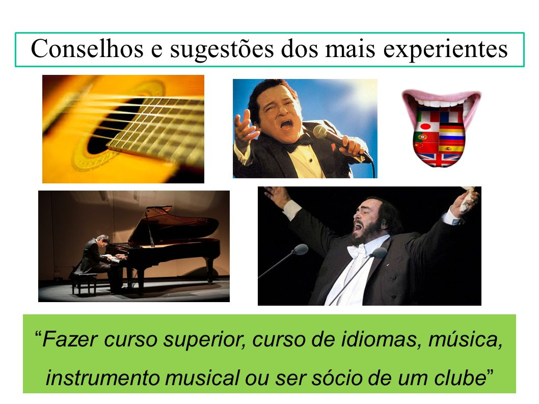 Fazer curso superior, curso de idiomas, música, instrumento musical ou ser sócio de um clube Conselhos e sugestões dos mais experientes