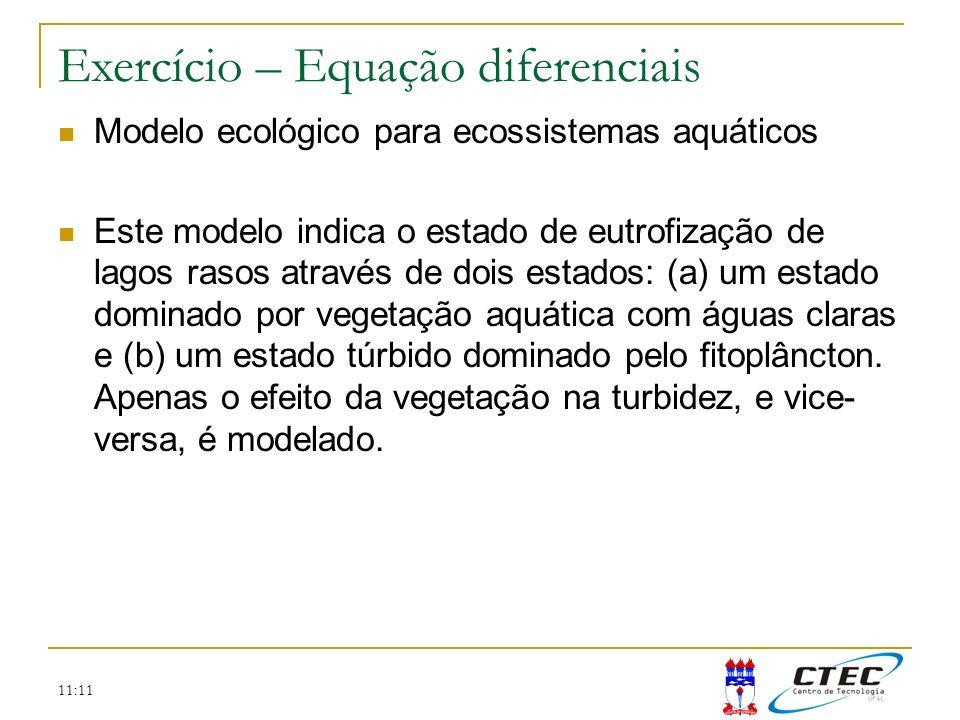 11:11 Exercício – Equação diferenciais Modelo ecológico para ecossistemas aquáticos Este modelo indica o estado de eutrofização de lagos rasos através