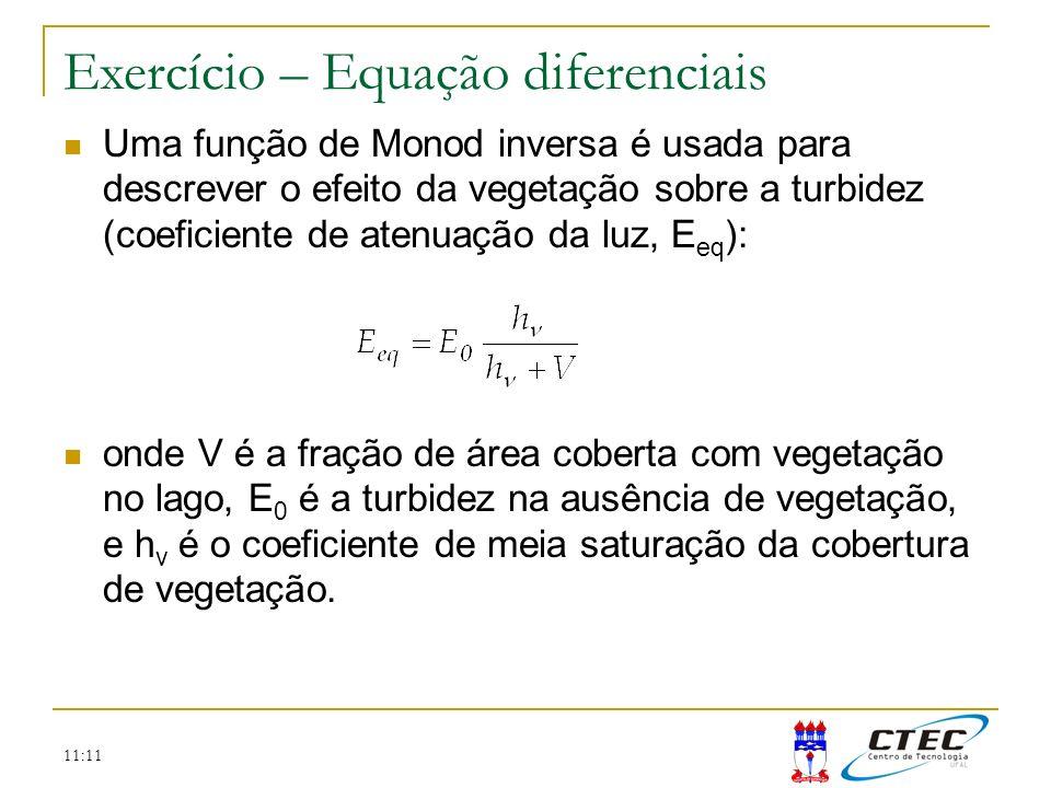 11:11 Exercício – Equação diferenciais Uma função de Monod inversa é usada para descrever o efeito da vegetação sobre a turbidez (coeficiente de atenu