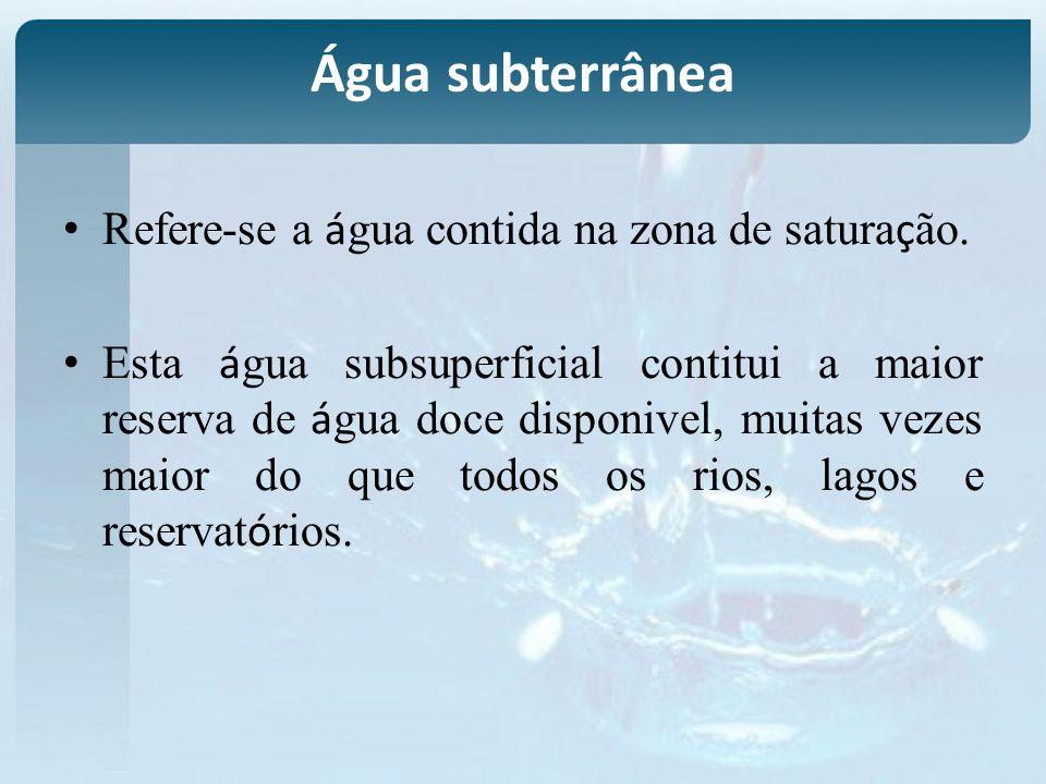 Refere-se a á gua contida na zona de satura ç ão. Esta á gua subsuperficial contitui a maior reserva de á gua doce disponivel, muitas vezes maior do q